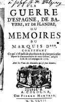 La guerre d'Espagne, de Baviere et de Flandres, ou memoires du Marquis D+++. Contenant ce qui s'est passe de pius secret & de plus particulier depuis le commencement de cette guerre, jusqu'a la fin de la campagne de 1706. (etc.)
