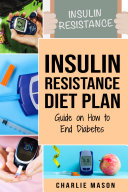 Insulin Resistance Diet Plan: Guide on How to End Diabetes The Insulin Resistance Diet: Insulin Resistance Diet Book Solution Pdf/ePub eBook