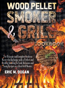 Wood Pellet Smoker and Grill Cookbook  The Ultimate and Complete Guide to Master the Barbeque with a Perfect and Healthy Smoking to Cook Delicious and