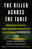 link to The killer across the table : unlocking the secrets of serial killers and predators with the FBI's original Mindhunter in the TCC library catalog