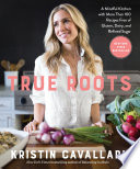 """True Roots: A Mindful Kitchen with More Than 100 Recipes Free of Gluten, Dairy, and Refined Sugar: A Cookbook"" by Kristin Cavallari"