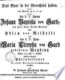 ¬Das Gute so die Gerechten haben, wurde aus Psalm. 84, v. 12. 13. bey der des S. T. Herrn Johann Baptista von Garb, des Heil. Röm. Reichs Ritters und Edlen von Gilbelli und der S. T. Frau Maria Cleopha von Garb gebohrnen Weydinn Anno 1773. den 11. Octobr. gl ücklich vollzogenen Ehejubelfeyer in einer Privatversammlung vorgestellet von M. Johann Christoph Thenn Pfarrer bey St. Ulrich
