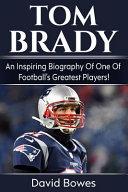 Tom Brady  An Inspiring Biography of One of Football