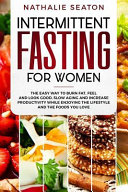 Intermittent Fasting for Women: The Easy Way to Burn Fat, Feel and Look Good, Slow Ageing and Increase Productivity While Enjoying the Lifestyle and T