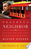 """Peaceful Neighbor: Discovering the Countercultural Mister Rogers"" by Michael Long"