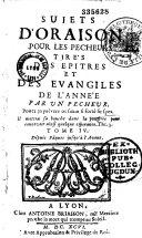 Sujets d'oraison pour les pecheurs tirez des Epitres et des Evangiles de l'année par vn pecheur