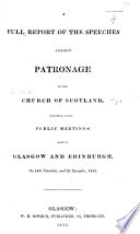 A Full Report of the speeches against patronage in the Church of Scotland  delivered at the public meetings held in Glasgow and Edinburgh  etc
