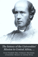 The History of the Universities' Mission to Central Africa, ...
