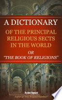 A Dictionary of the Principle Religious Sects in the World