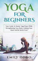 Yoga  For Beginners  Your Guide To Master Yoga Poses While Strengthening Your Body  Calming Your Mind And Be Stress Free