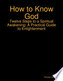 How to Know God   Twelve Steps to a Spiritual Awakening  A Practical Guide to Enlightenment