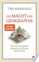 Die Macht der Geographie  : Wie sich Weltpolitik anhand von 10 Karten erklären lässt
