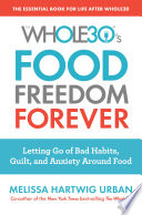 """The Whole30's Food Freedom Forever: Letting Go of Bad Habits, Guilt, and Anxiety Around Food"" by Melissa Hartwig Urban"