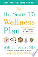 """The Dr. Sears T5 Wellness Plan: Transform Your Mind and Body, Five Changes in Five Weeks"" by William Sears, MD, Erin Sears Basile"