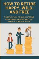How To Retire Happy Wild And Free PDF