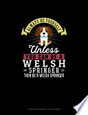 Always Be Yourself Unless You Can Be A Welsh Springer Then Be A Welsh Springer