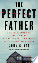 """""""The Perfect Father: The True Story of Chris Watts, His All-American Family, and a Shocking Murder"""" by John Glatt"""