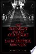 The Oligarchy and the Old Regime in Latin America  1880 1970