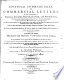 Epistolae commerciales, or Commercial letters, in five languages, viz. Italian, English, French, Spanish, and Portugese ... To which are added, mercantile and maritime vocabularies of each tongue ... The second edition, corrected. And enlarged with some commercial letters in the German and English languages