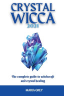 Crystal Wicca 2021  The Complete Guide to Witchcraft and Crystal Healing
