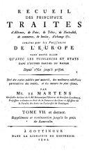 Recueil des principaux traites d'alliance, de paix, de trêve, de neutralité, de commerce, de limites, d'échange &c. conclus par les Puissances de l'Europe tant entre elles qu'avec les Puissances et Etats dans d'autres parties du monde depuis 1761 jusqu'a présent ... par Mr. de Martens ... Tome I. [-VII. et dernier]