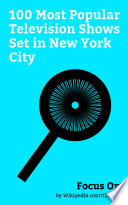 """Focus On: 100 Most Popular Television Shows Set in New York City"" by Wikipedia contributors"