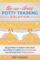 THE NO STRESS POTTY TRAINING SOLUTION   Say Goodbye to Diapers And Teach Your Baby Or Toddler to Use the Potty and Develop Their Independence