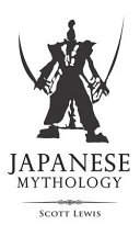 Japanese Mythology: Classic Stories of Japanese Myths, Gods, Goddesses, Heroes, and Monsters