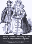 Phillip Stubbes s Anatomy of the Abuses in England in Shakspere s Youth  A  D  1583