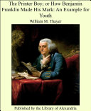 The Printer Boy  or How Benjamin Franklin Made His Mark  An Example for Youth