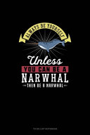 Always Be Yourself Unless You Can Be A Narwhal Then Be A Narwhal