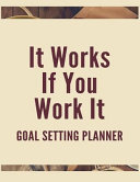 It Works If You Work It Goal Setting Planner  The High Performance Planner for Achieving Your Most Important Goals
