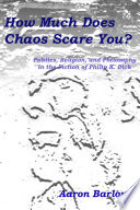 How Much Does Chaos Scare You   Politics  Religion  and Philosophy in the Fiction of Philip K  Dick