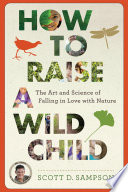 """How to Raise a Wild Child: The Art and Science of Falling in Love with Nature"" by Scott D. Sampson"