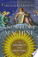 The Knowledge Machine  How Irrationality Created Modern Science