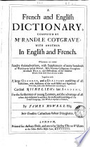 A French and English Dictionary  Composed by M  Randle Cotgrave  with Another in English and French  Whereunto are Added Sundry Animadversionis  with Supplements of Many Hundreds of Words Never Before Printed  with Accurate Castigations Throughout the Whole Work  and Distinctions of the Obsolete Words Fron Those that are Now in Use  Together with a Large Grammar  and a Dialogue Consisting of All Gallicismes  with Additions of the Most Useful and Significant Proverbs  with Other Refinements According to Cardinal Richelieu s Late Academy  For the Furtherance of Young Learners  and the Advantage of All Others that Endeavour to Arrive to the Most Exact Knowledge of the French Language  this Work is Exposed to Publick  by James Howell Esq  Inter Eruditos Cathedram Habeat Polyglottes