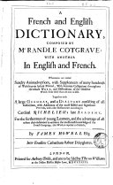 A French and English Dictionary, Composed by M. Randle Cotgrave: with Another in English and French. Whereunto are Added Sundry Animadversionis, with Supplements of Many Hundreds of Words Never Before Printed; with Accurate Castigations Throughout the Whole Work, and Distinctions of the Obsolete Words Fron Those that are Now in Use. Together with a Large Grammar, and a Dialogue Consisting of All Gallicismes, with Additions of the Most Useful and Significant Proverbs, with Other Refinements According to Cardinal Richelieu's Late Academy. For the Furtherance of Young Learners, and the Advantage of All Others that Endeavour to Arrive to the Most Exact Knowledge of the French Language, this Work is Exposed to Publick, by James Howell Esq; Inter Eruditos Cathedram Habeat Polyglottes