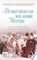 """""""Du bist nicht so wie andre Mütter""""  : Die Geschichte einer leidenschaftlichen Frau"""