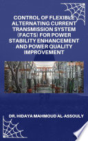 Control of Flexible Alternating Current Transmission System  FACTS  for Power Stability Enhancement and Power Quality Improvement Book