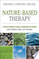 """Nature-Based Therapy: A Practitioner's Guide to Working Outdoors with Children, Youth, and Families"" by Nevin J. Harper, Kathryn Rose, David Segal"