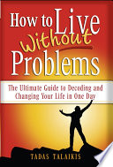 How to Live Without Problems  : The Ultimate Guide to Decoding and Changing Your Life in One Day