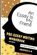 An Essay Is My Friend  Pre Essay Writing Workbook  Grades 6 8