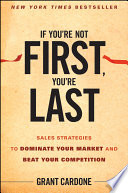 """""""If You're Not First, You're Last: Sales Strategies to Dominate Your Market and Beat Your Competition"""" by Grant Cardone"""