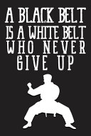 A Black Belt Is A White Belt Who Never Give Up Notebook