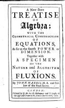 A new short Treatise of Algebra; with the geometrical construction of equations as far as the fourth power ... Together with a specimen of the nature ... of fluxions