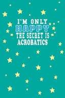 I M Only Happy the Secret Is Acrobatics Notebook Lovers Gift