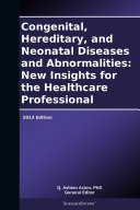 Congenital  Hereditary  and Neonatal Diseases and Abnormalities  New Insights for the Healthcare Professional  2013 Edition