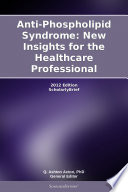 Anti Phospholipid Syndrome  New Insights for the Healthcare Professional  2012 Edition Book