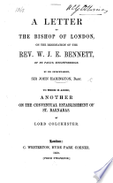 A letter to the Bishop of London, on the resignation of the Rev. W. J. E. Bennett, ... by his Churchwarden Sir J. H. To which is added another on the conventual establishment of St. Barnabas. By Lord Colchester