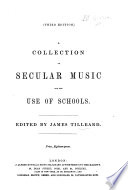 A collection of secular music for the use of schools. Edited by J. Tilleard. Third edition